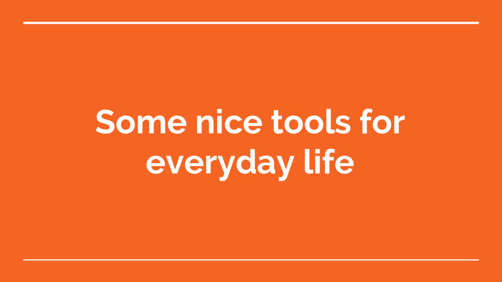 Some nice tools for everyday life