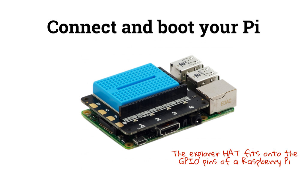 Connect and boot your Pi The explorer HAT fits ...