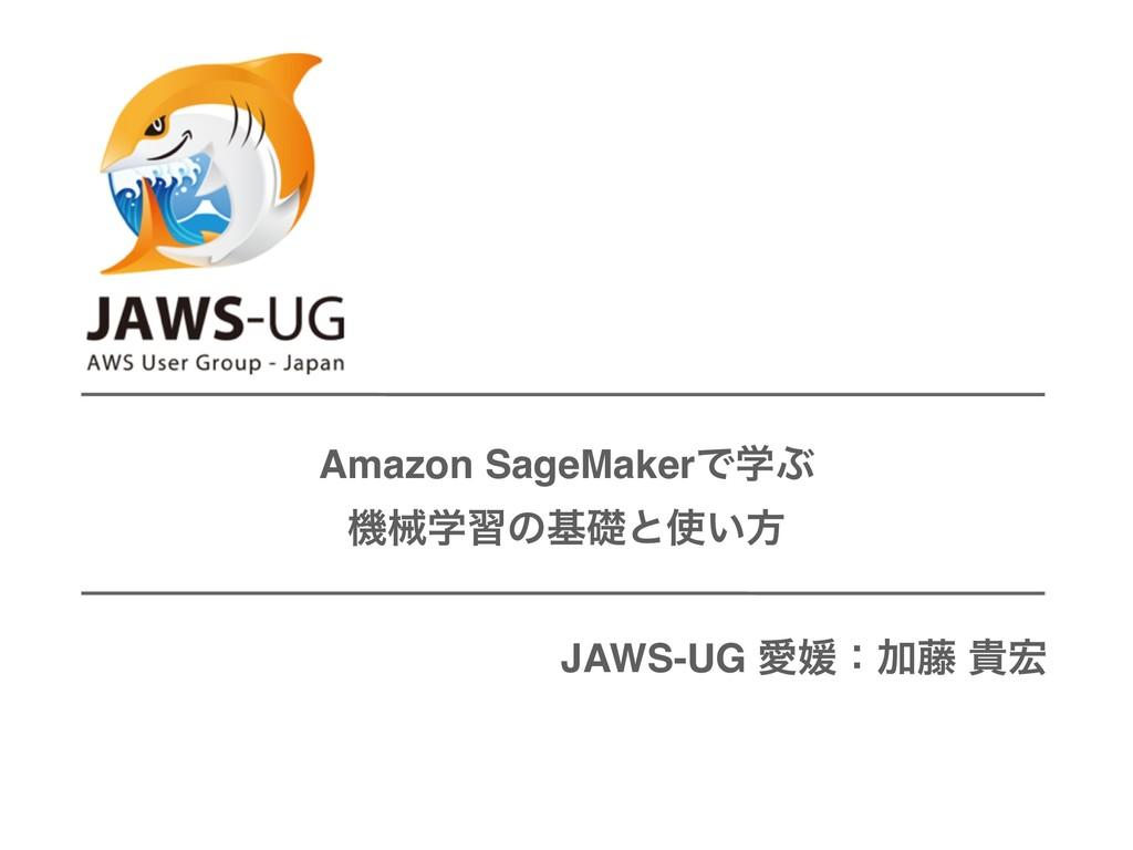 Amazon SageMakerͰֶͿ ػցֶशͷجૅͱ͍ํ JAWS-UG ѪඤɿՃ౻ و