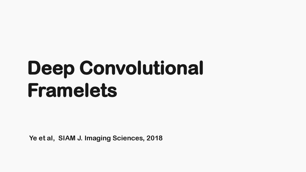 Ye et al, SIAM J. Imaging Sciences, 2018 Deep C...