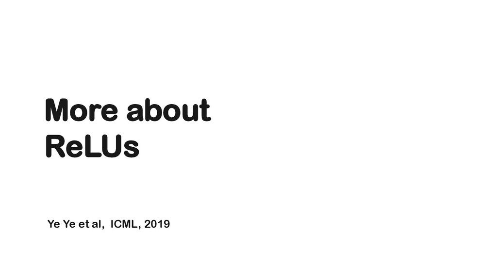 Ye Ye et al, ICML, 2019 More about ReLUs