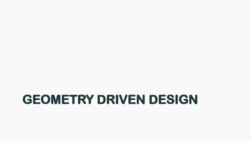 GEOMETRY DRIVEN DESIGN