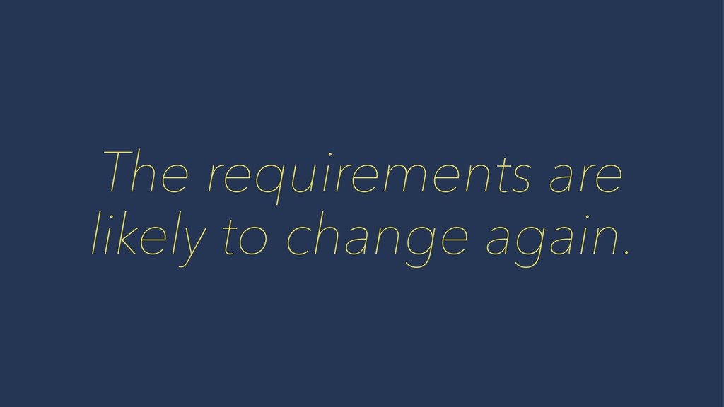 The requirements are likely to change again.