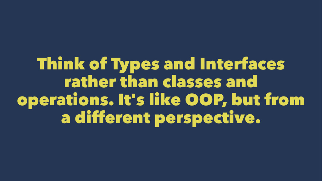 Think of Types and Interfaces rather than class...