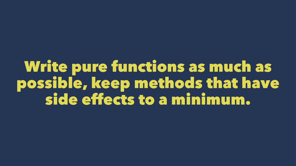 Write pure functions as much as possible, keep ...
