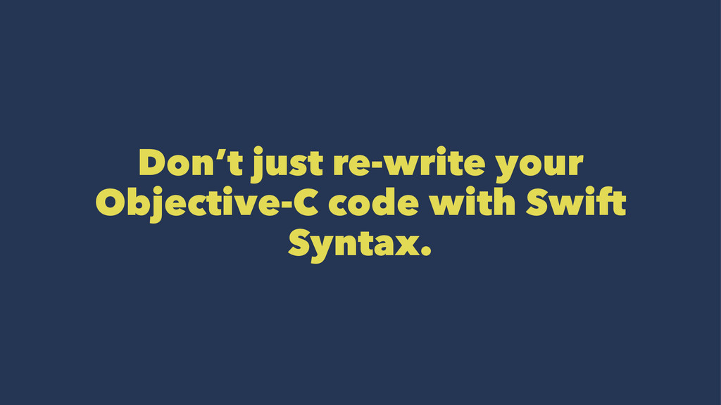 Don't just re-write your Objective-C code with ...