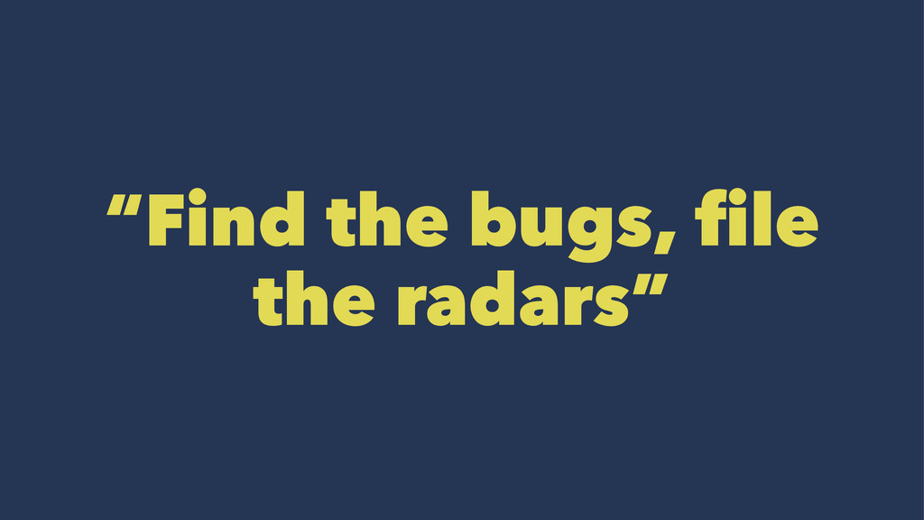 """Find the bugs, file the radars"""