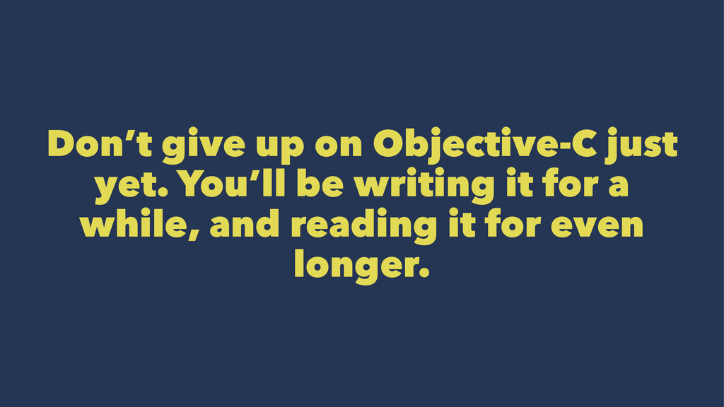 Don't give up on Objective-C just yet. You'll b...