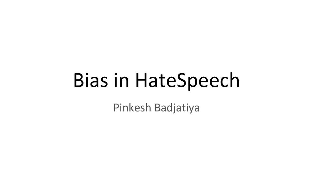 Bias in HateSpeech Pinkesh Badjatiya