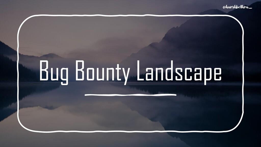 Bug Bounty Landscape @harshbothra_