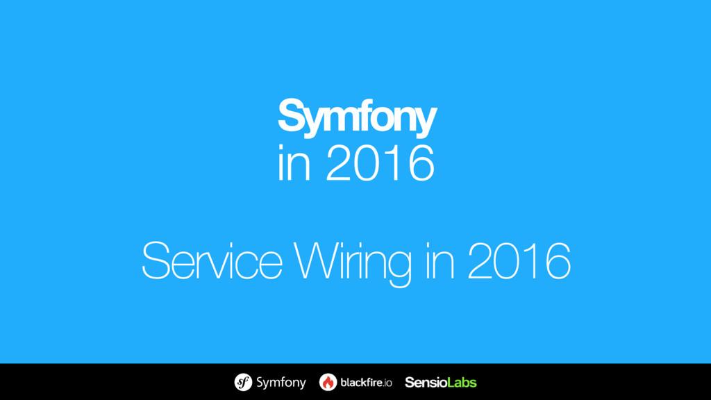 Symfony in 2016 Service Wiring in 2016
