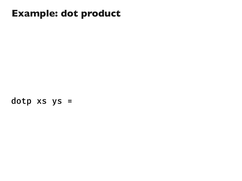 dotp xs ys = Example: dot product