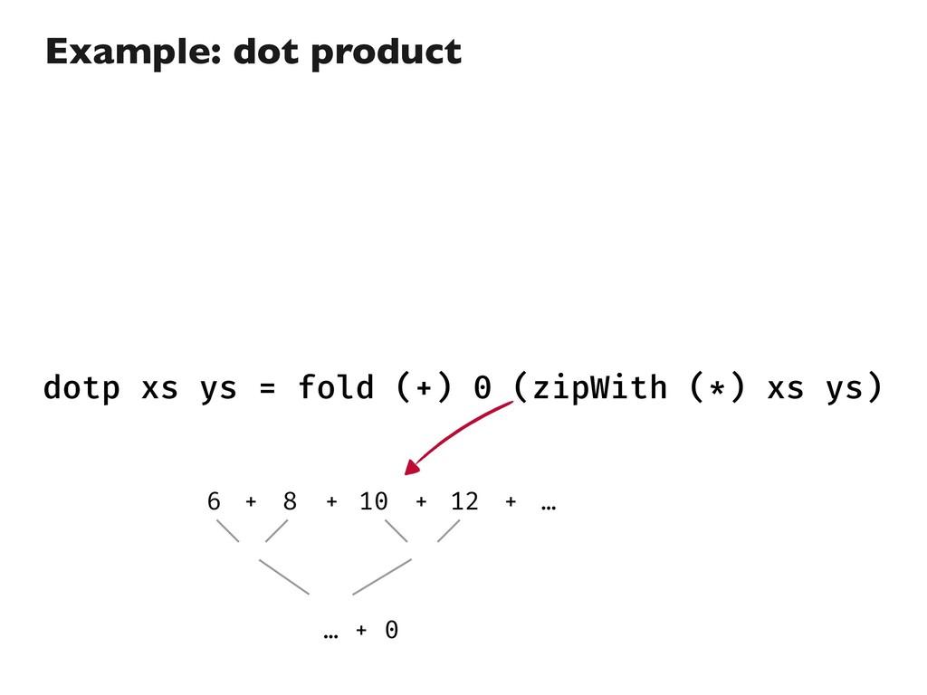 dotp xs ys = fold (+) 0 (zipWith (*) xs ys) Exa...
