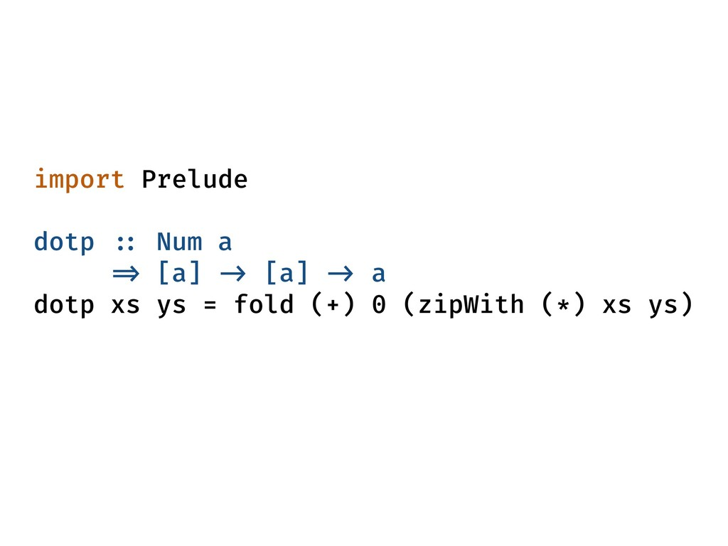 import Prelude dotp :: Num a => [a] -> [a] -> a...