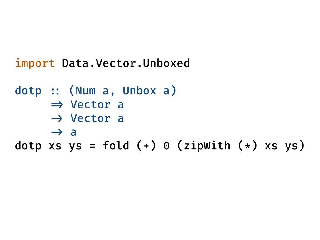 import Data.Vector.Unboxed dotp :: (Num a, Unbo...