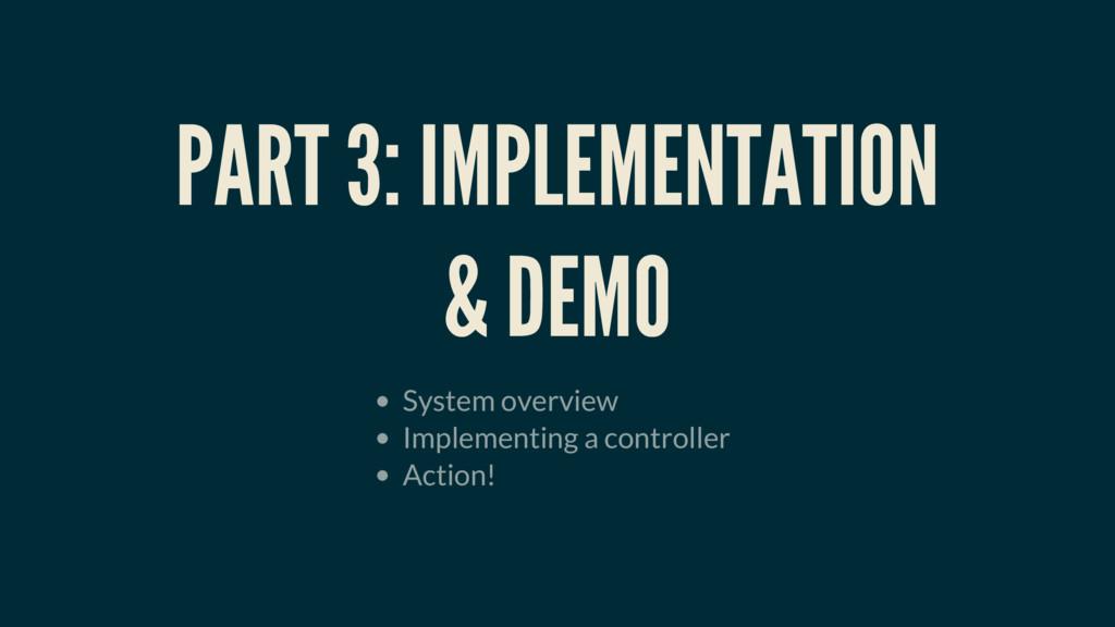 PART 3: IMPLEMENTATION & DEMO System overview I...