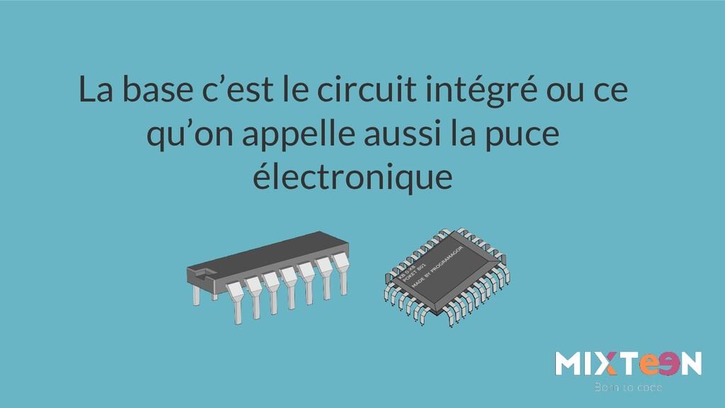 La base c'est le circuit intégré ou ce qu'on ap...