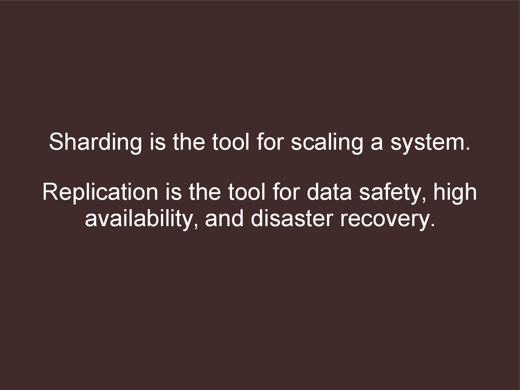 Sharding is the tool for scaling a system. Repl...