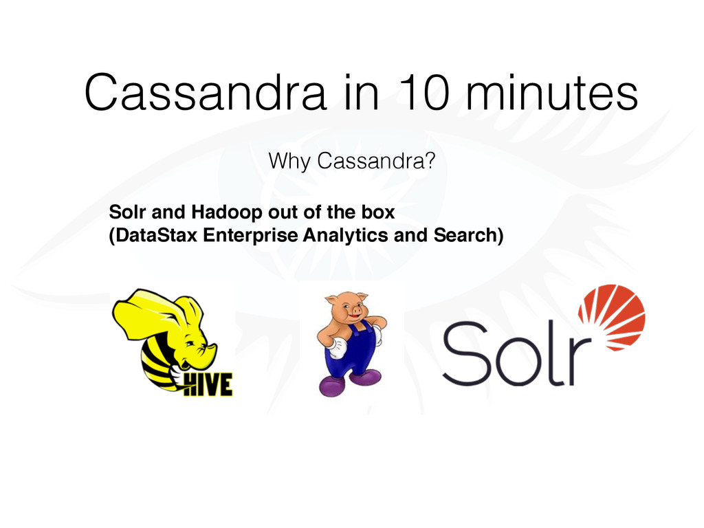 Cassandra in 10 minutes Why Cassandra? Solr and...
