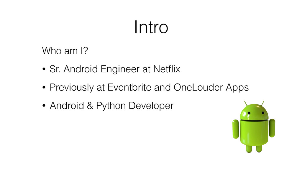 Intro Who am I? • Sr. Android Engineer at Netfli...