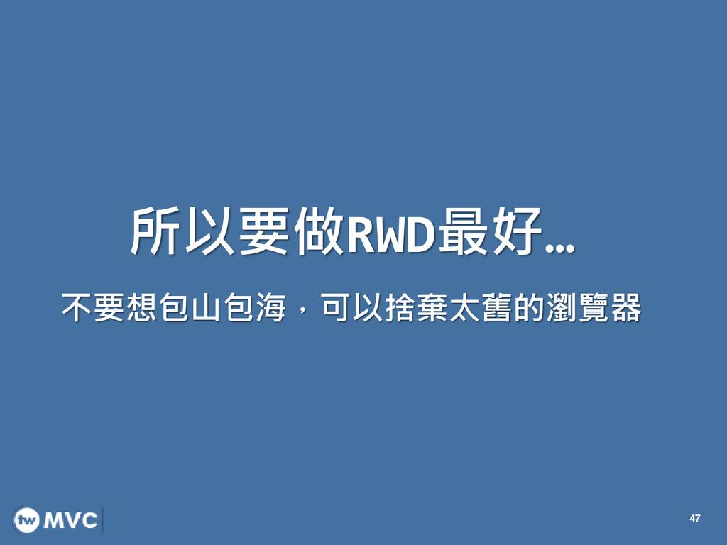 所以要做RWD最好… 不要想包山包海,可以捨棄太舊的瀏覽器 47