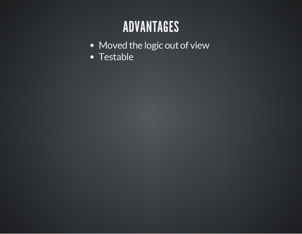 ADVANTAGES Moved the logic out of view Testable