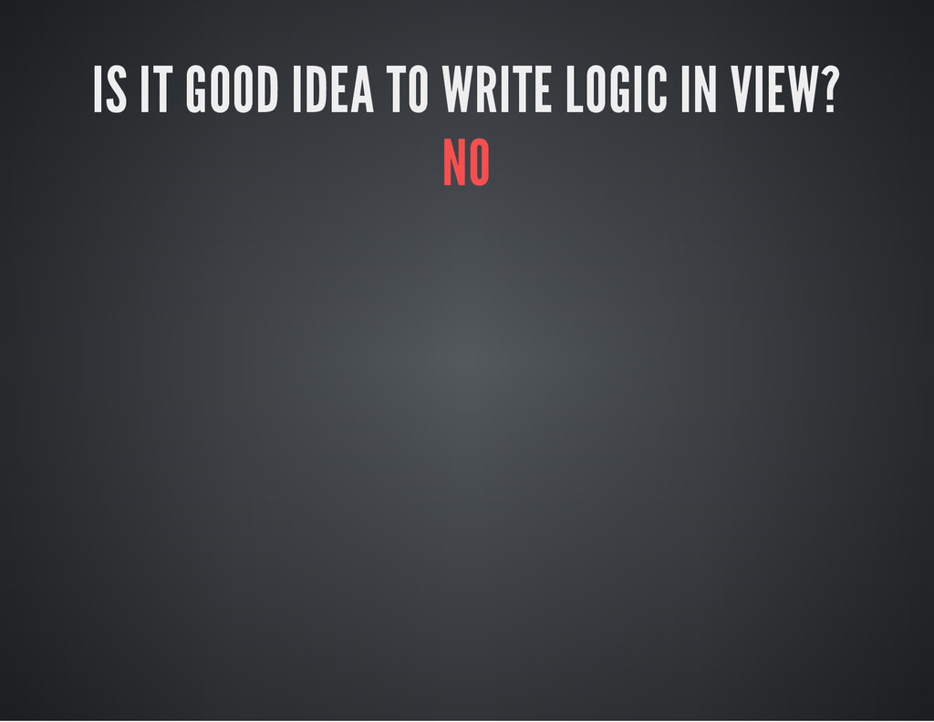 IS IT GOOD IDEA TO WRITE LOGIC IN VIEW? NO