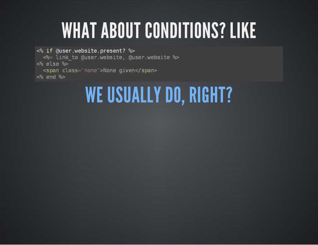 WHAT ABOUT CONDITIONS? LIKE < % i f @ u s e r ....