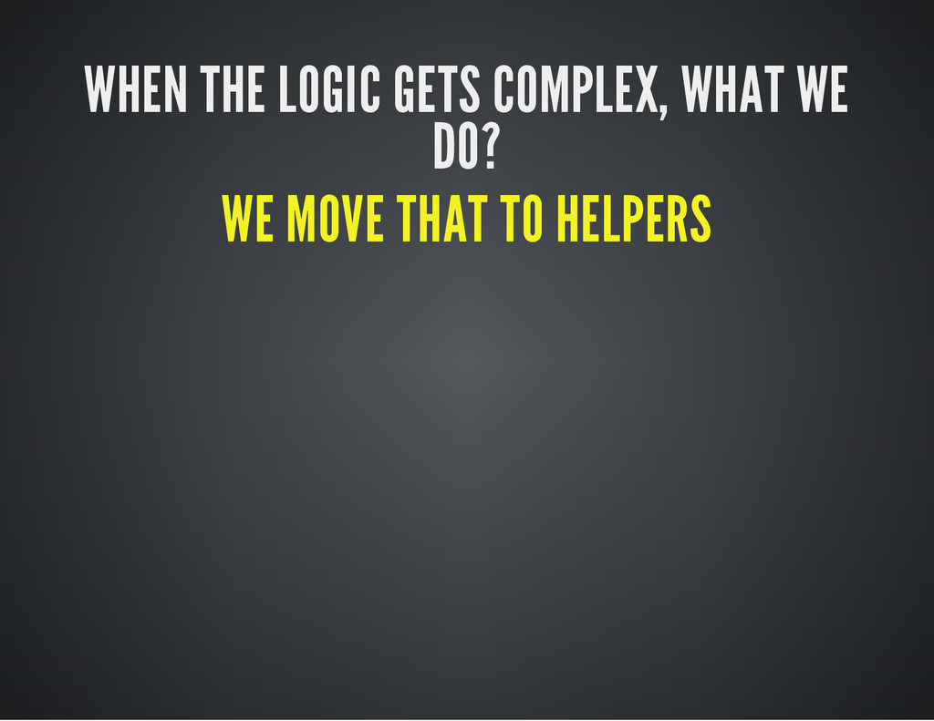WHEN THE LOGIC GETS COMPLEX, WHAT WE DO? WE MOV...