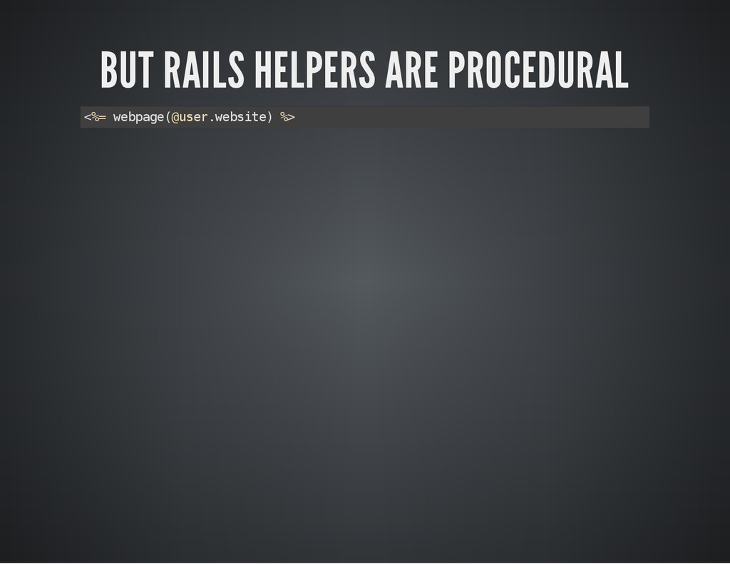 BUT RAILS HELPERS ARE PROCEDURAL < % = w e b p ...