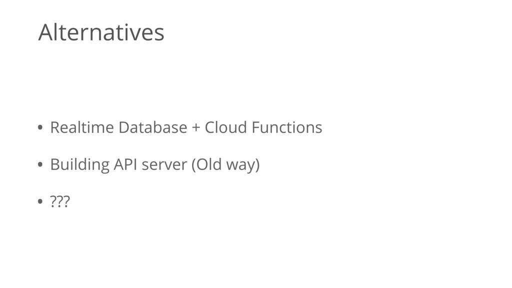 Alternatives • Realtime Database + Cloud Functi...