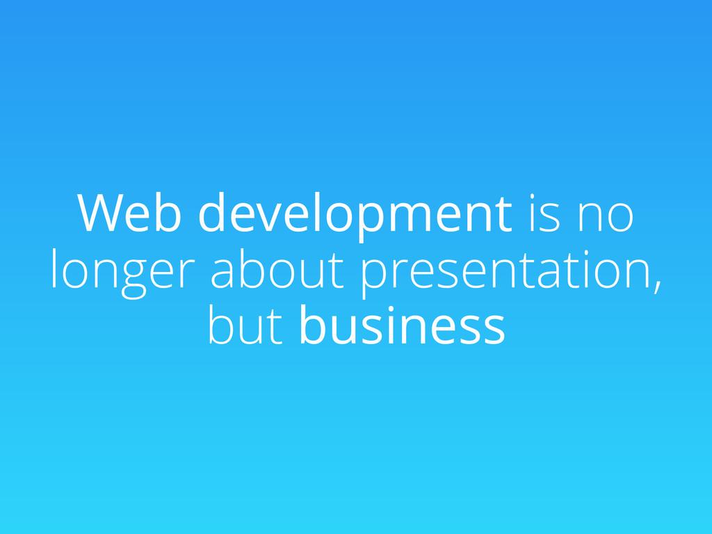 Web development is no longer about presentation...