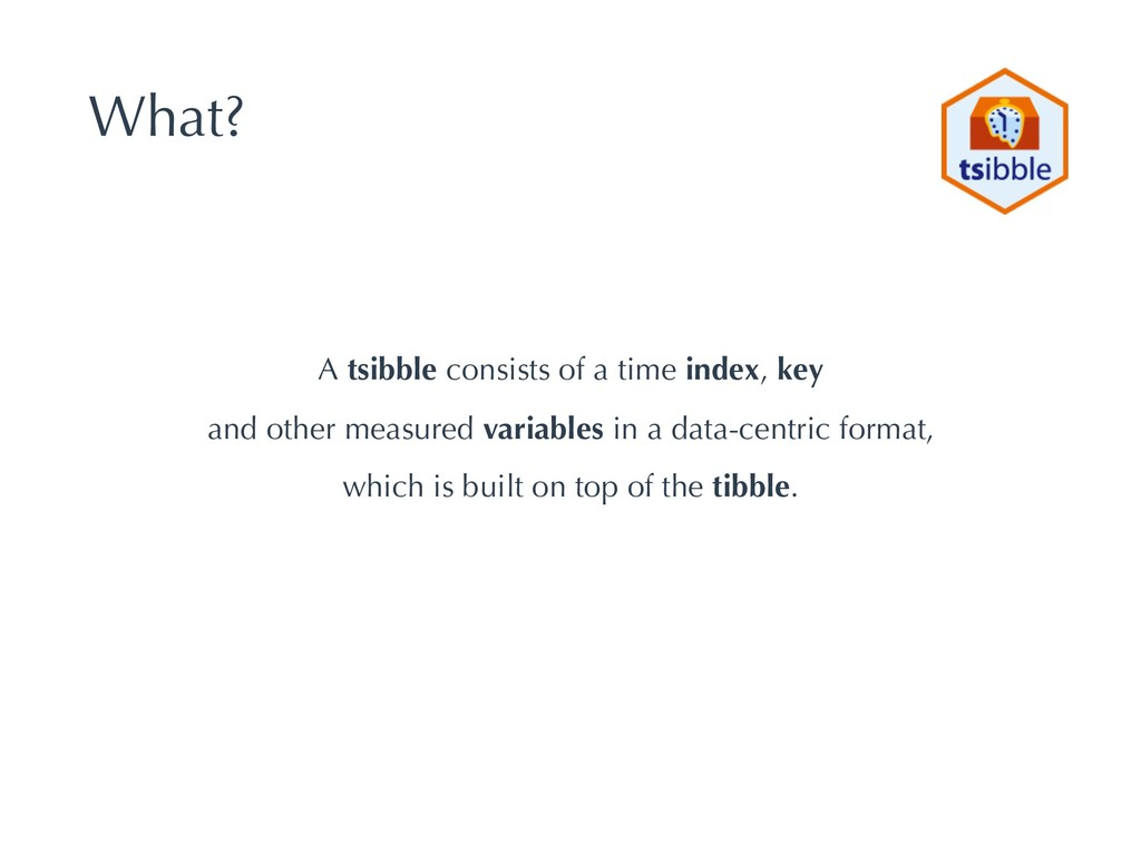 What? A tsibble consists of a time index, key a...