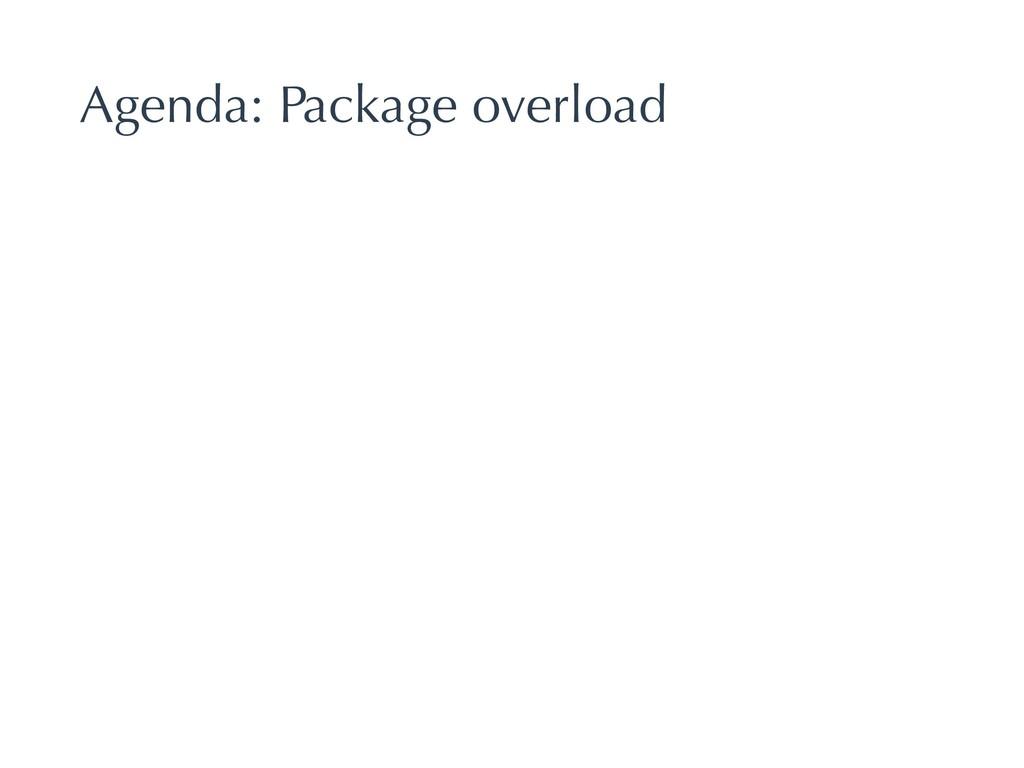 Agenda: Package overload