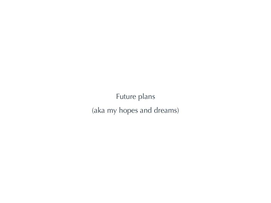 Future plans (aka my hopes and dreams)