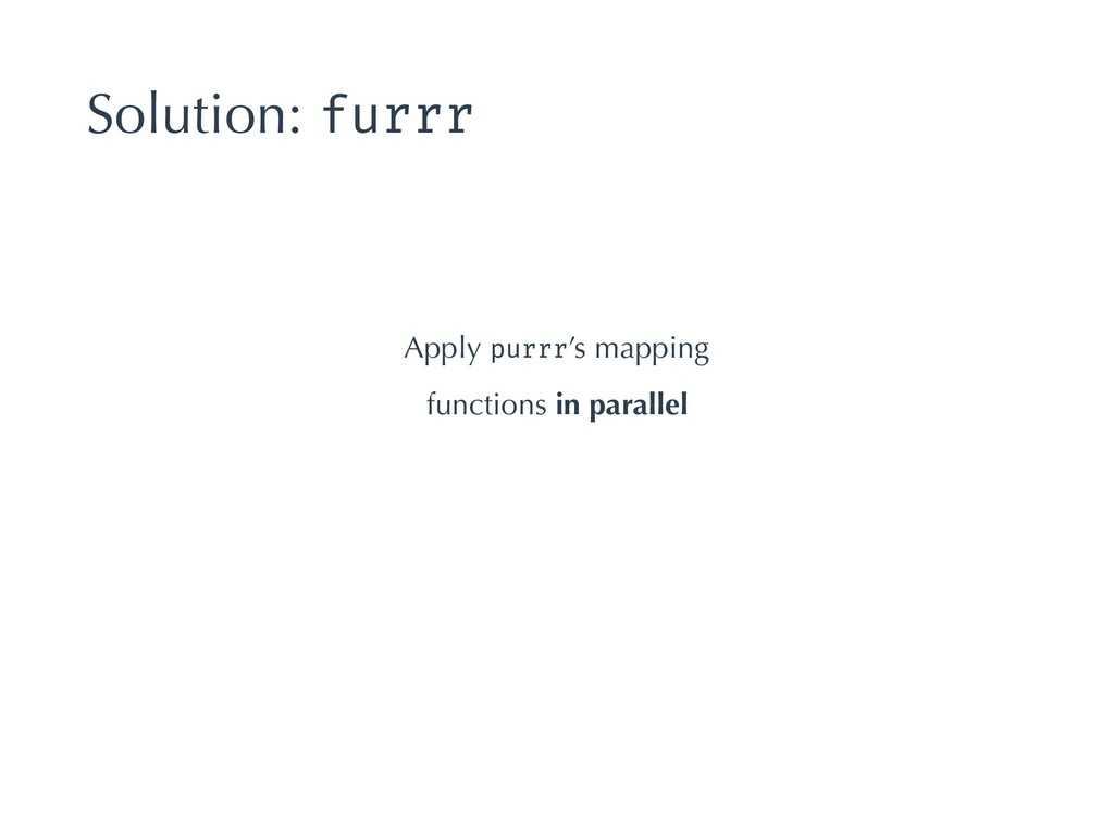 Solution: furrr Apply purrr's mapping functions...