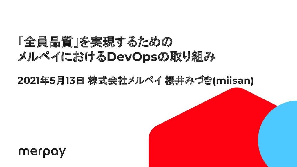 1 「全員品質」を実現するための メルペイにおけるDevOpsの取り組み 2021年5月13日...
