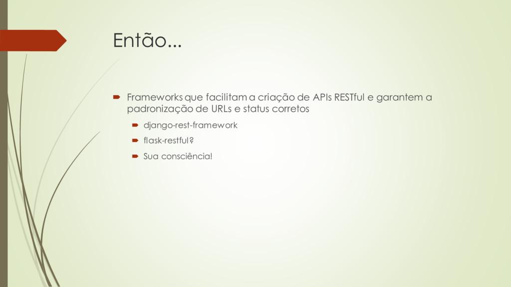 Então...  Frameworks que facilitam a criação d...