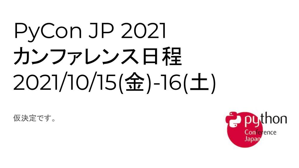 PyCon JP 2021 カンファレンス日程 2021/10/15(金)-16(土) 仮決定...