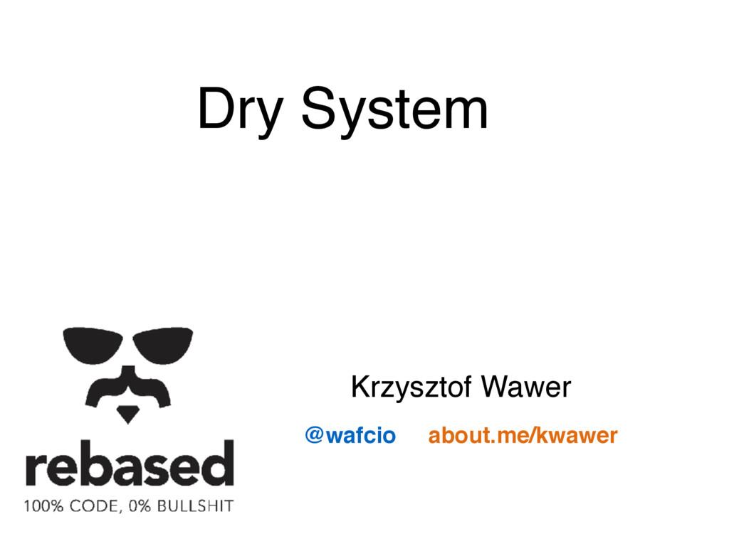 @wafcio about.me/kwawer Krzysztof Wawer Dry Sys...