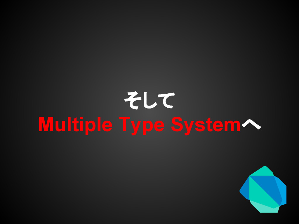そして Multiple Type Systemへ