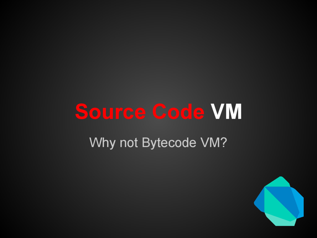Source Code VM Why not Bytecode VM?