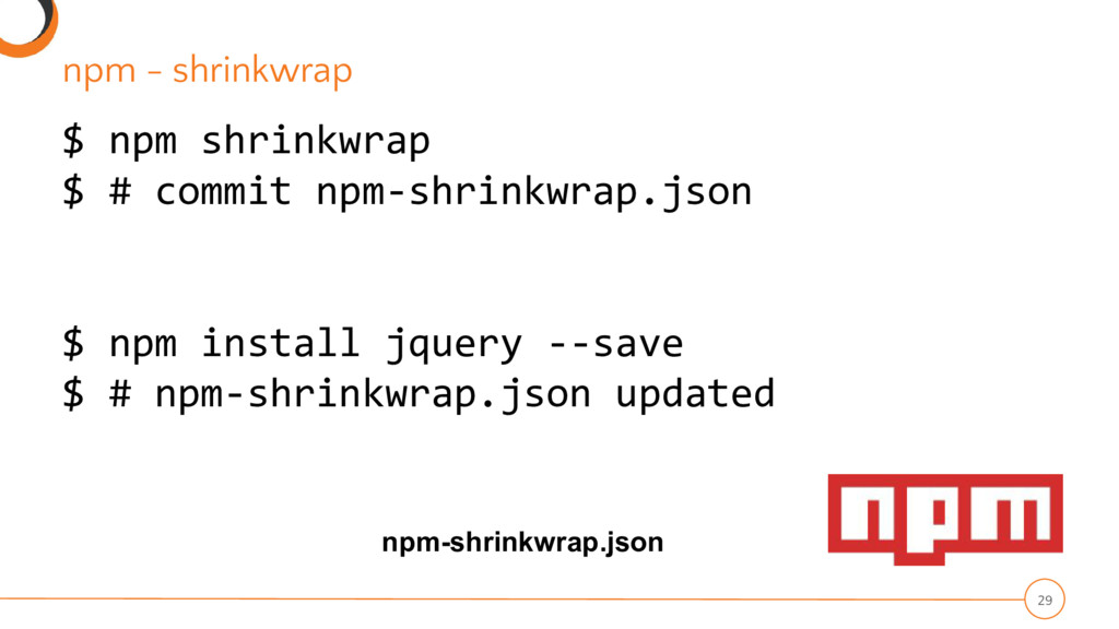 npm - shrinkwrap 29 $ npm shrinkwrap $ # commit...