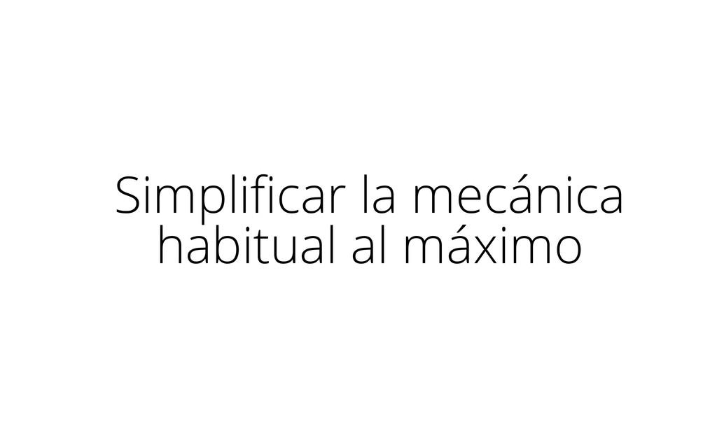 Simplificar la mecánica habitual al máximo