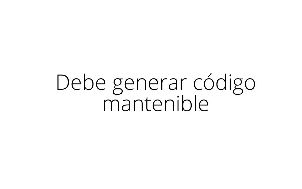 Debe generar código mantenible