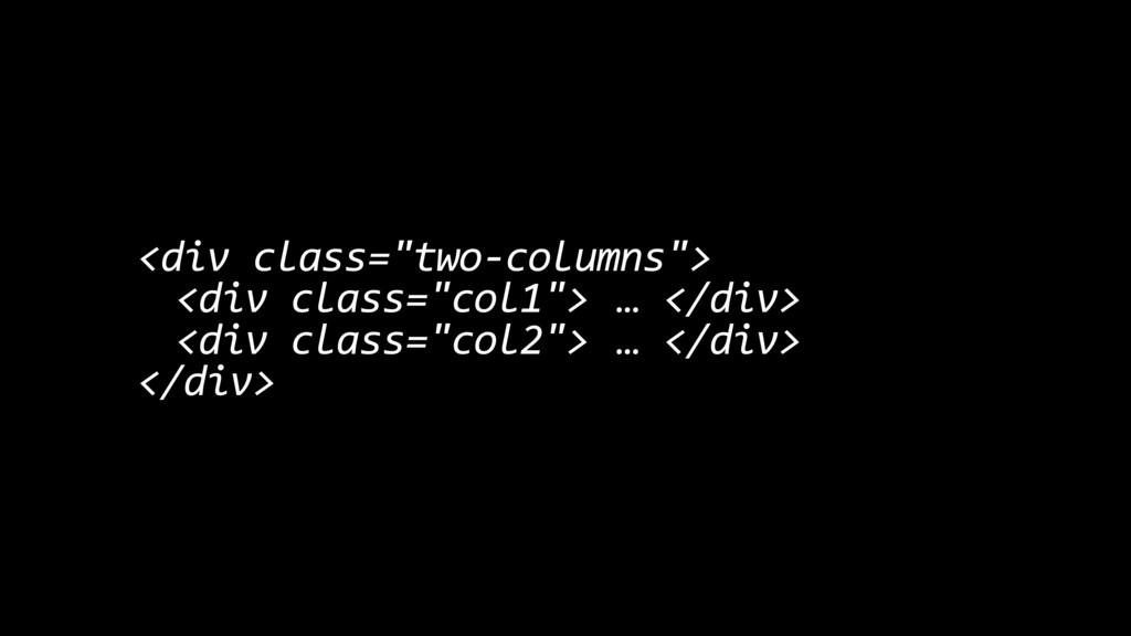 "<div class=""two-columns""> <div class=""col1""> … ..."