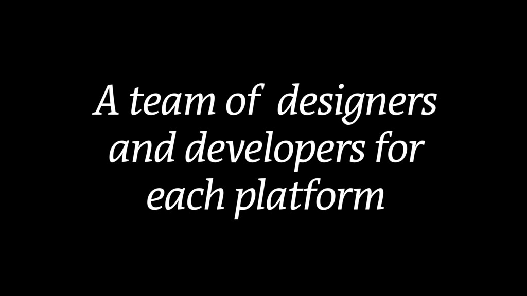 A team of designers and developers for each pla...