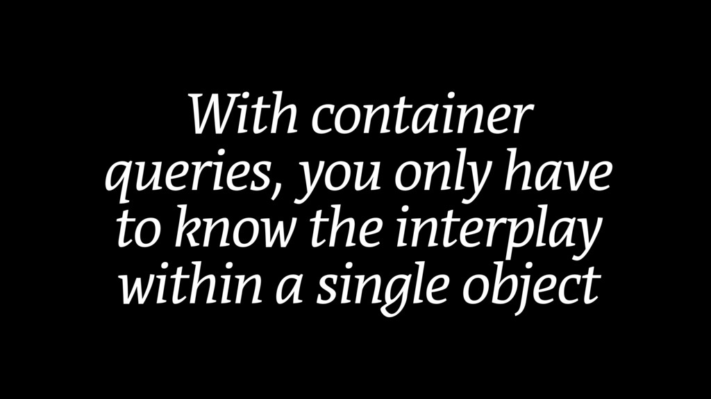 With container queries, you only have to know t...