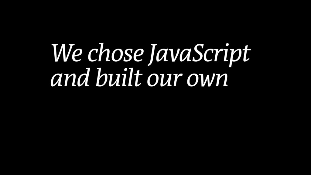 We chose JavaScript and built our own