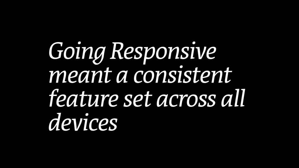 Going Responsive meant a consistent feature set...